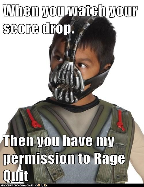 When you watch your score drop.  Then you have my permission to Rage Quit