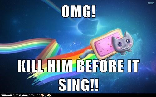OMG!  KILL HIM BEFORE IT SING!!