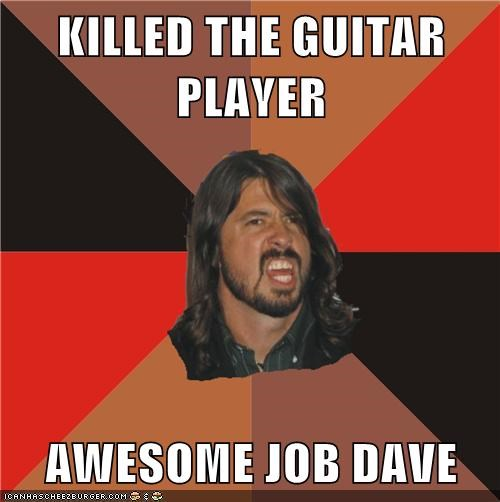 KILLED THE GUITAR PLAYER  AWESOME JOB DAVE