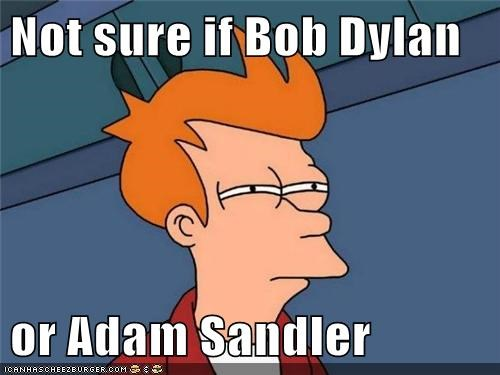 Not sure if Bob Dylan  or Adam Sandler