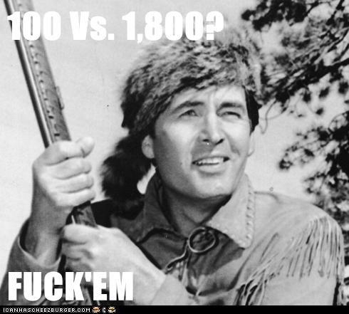 100 Vs. 1,800?  FUCK'EM