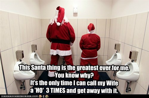 This Santa thing is the greatest ever for me.  You know why?  It's the only time I can call my Wife a 'HO'  3 TIMES and get away with it.