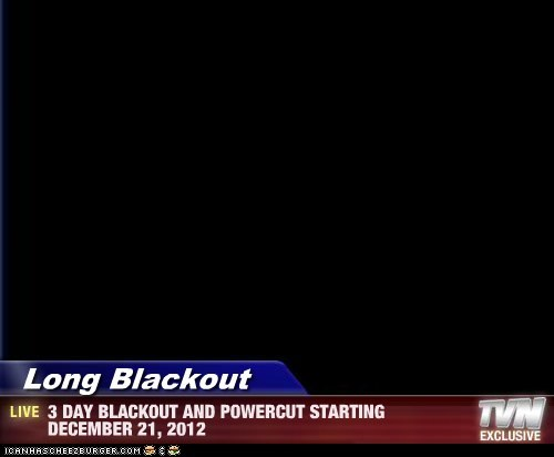 Long Blackout - 3 DAY BLACKOUT AND POWERCUT STARTING DECEMBER 21, 2012