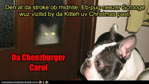 Den at da stroke ob midnite, Eb-pug-neezer Scrooge wuz vizitid by da Kitteh uv Christmas past.