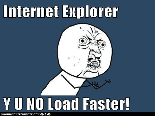 Internet Explorer  Y U NO Load Faster!