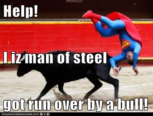 Help! I iz man of steel got run over by a bull!