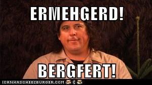 ERMEHGERD!  BERGFERT!
