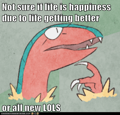Not sure if life is happiness due to life getting better  or all new LOLS