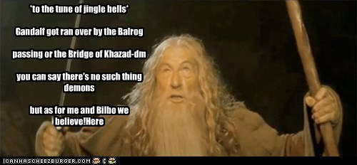 Gandalf got ran over by the Balrog passing or the Bridge of Khazad-dm you can say there's no such thing demons but as for me and Bilbo we believe!
