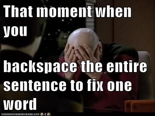 That moment when you  backspace the entire sentence to fix one word