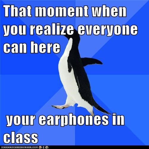 That moment when you realize everyone can here   your earphones in class
