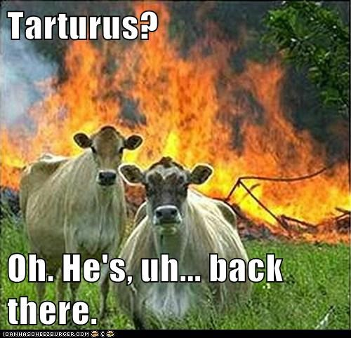 Tarturus?  Oh. He's, uh... back there.