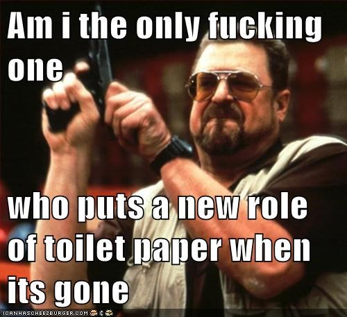 Am i the only fucking one  who puts a new role of toilet paper when its gone