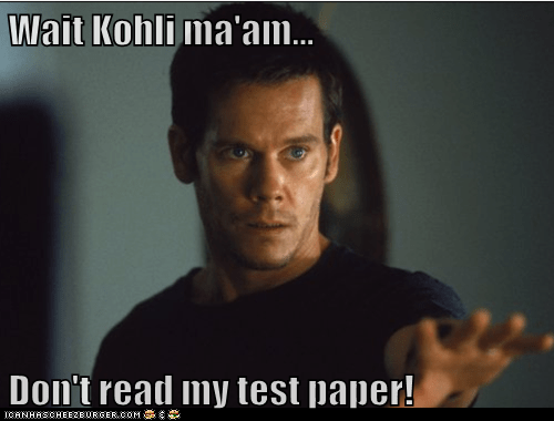 Wait Kohli ma'am...  Don't read my test paper!