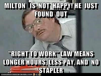 "MILTON   IS  NOT  HAPPY! HE  JUST  FOUND  OUT   ""RIGHT TO WORK"" LAW MEANS LONGER HOURS, LESS PAY, AND  NO STAPLER"