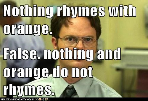 Nothing rhymes with orange.  False. nothing and orange do not rhymes.
