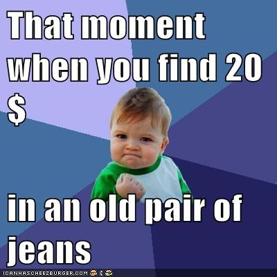 That moment when you find 20$  in an old pair of jeans