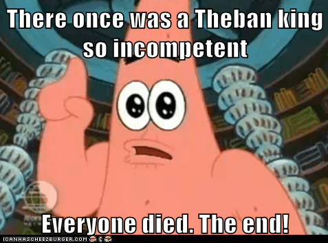There once was a Theban king so incompetent   Everyone died. The end!