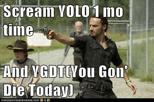 Scream YOLO 1 mo time  And YGDT(You Gon' Die Today)