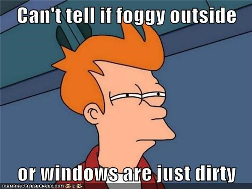 Can't tell if foggy outside  or windows are just dirty