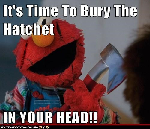 It's Time To Bury The Hatchet  IN YOUR HEAD!!