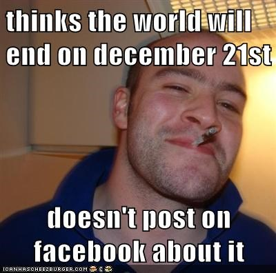 thinks the world will end on december 21st  doesn't post on facebook about it
