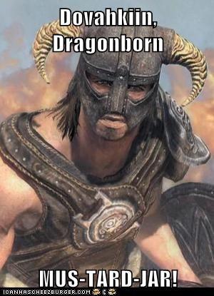 Dovahkiin, Dragonborn  MUS-TARD-JAR!