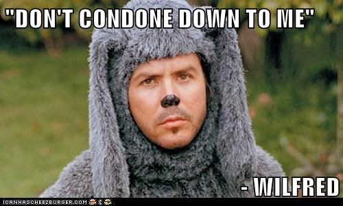 """DON'T CONDONE DOWN TO ME""  - WILFRED"