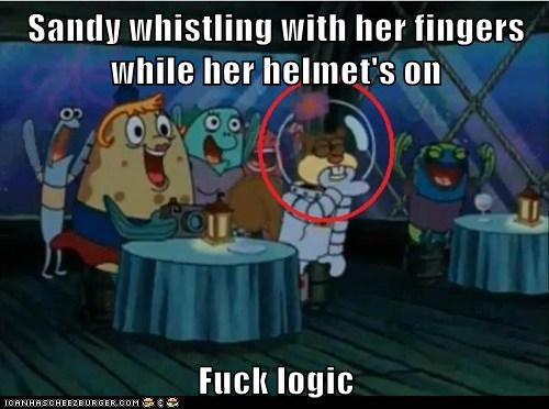 Sandy whistling with her fingers while her helmet's on  Fuck logic