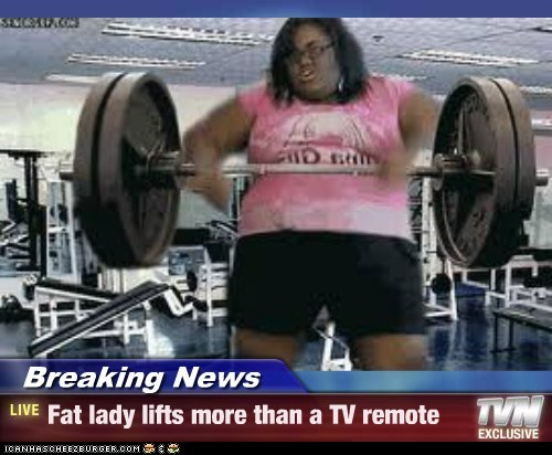 Breaking News - Fat lady lifts more than a TV remote