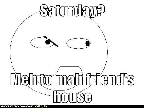 Saturday?  Meh to mah friend's house