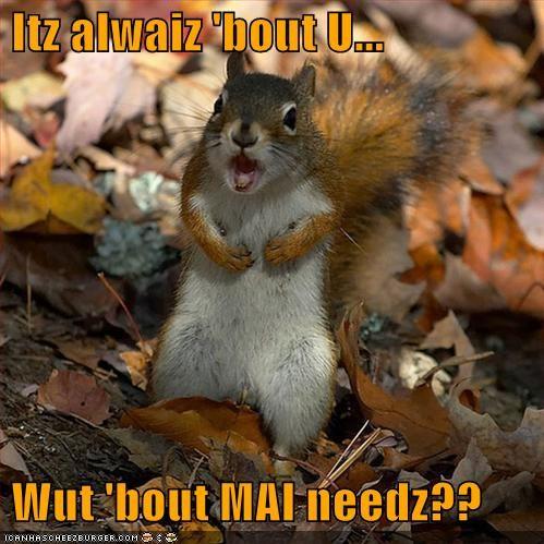 Itz alwaiz 'bout U...   Wut 'bout MAI needz??