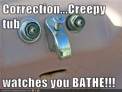Correction...Creepy tub  watches you BATHE!!!