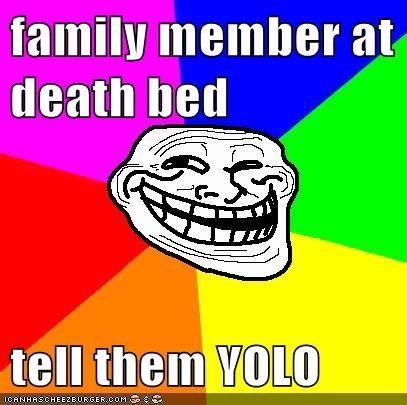 family member at death bed  tell them YOLO