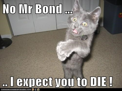 No Mr Bond ...   .. I expect you to DIE !