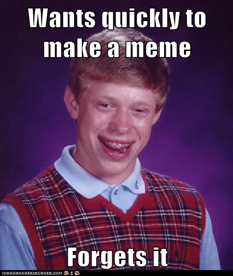 Wants quickly to make a meme  Forgets it