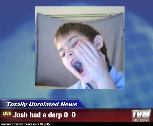 Totally Unrelated News - Josh had a derp O_O