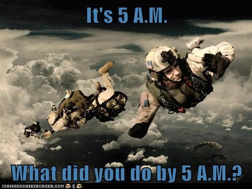 It's 5 A.M.  What did you do by 5 A.M.?