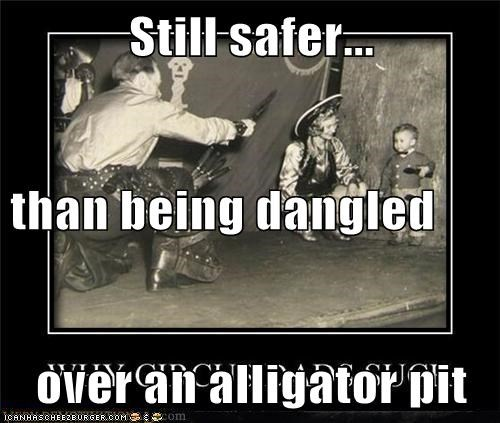 Still safer... than being dangled over an alligator pit