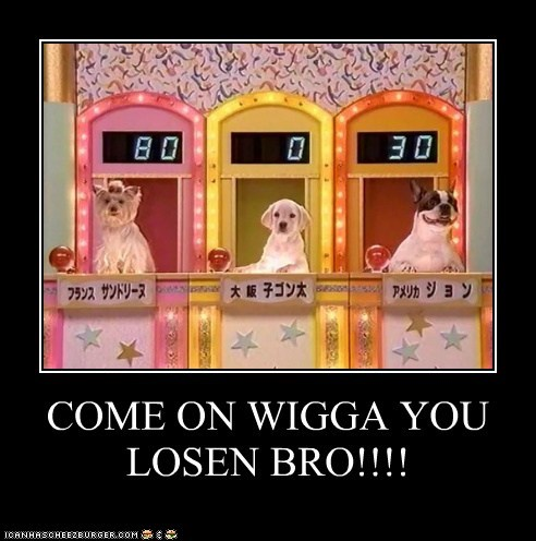 COME ON WIGGA YOU LOSEN BRO!!!!