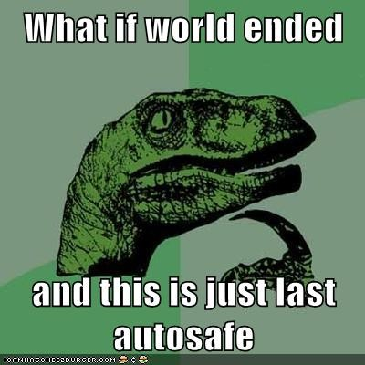 What if world ended  and this is just last autosafe