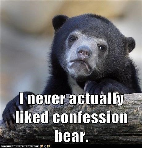 Confession: I Never Much Cared for You Either