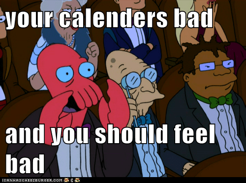 your calenders bad  and you should feel bad