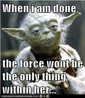 When i am done,  the force wont be the only thing within her...