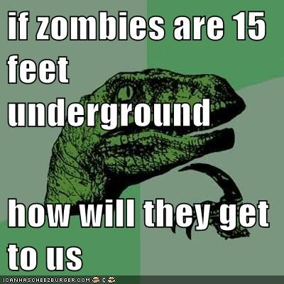 if zombies are 15 feet underground  how will they get to us
