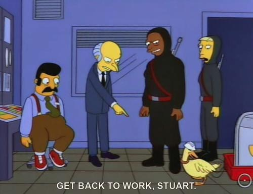 stuart,get back to work,yes sir