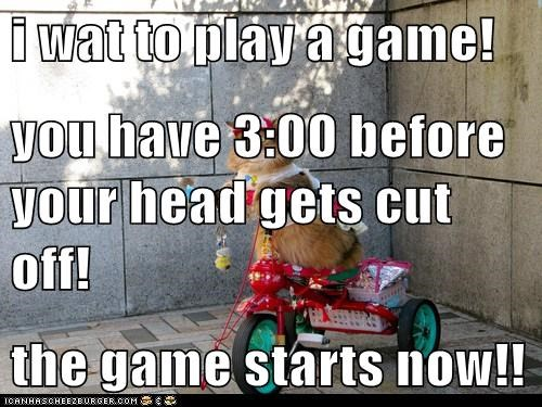 i wat to play a game!  you have 3:00 before your head gets cut off! the game starts now!!