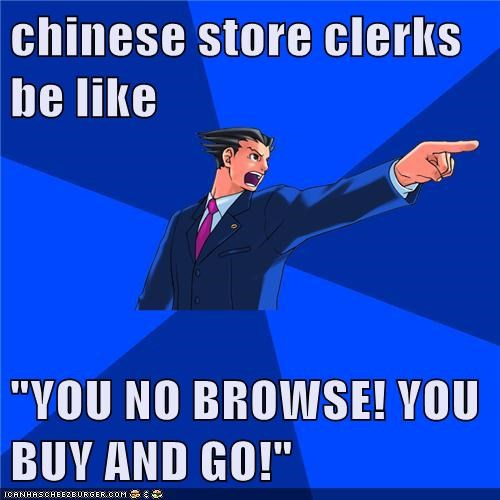 "chinese store clerks be like  ""YOU NO BROWSE! YOU BUY AND GO!"""