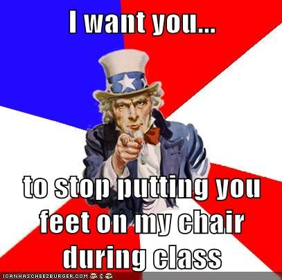I want you...  to stop putting you feet on my chair during class