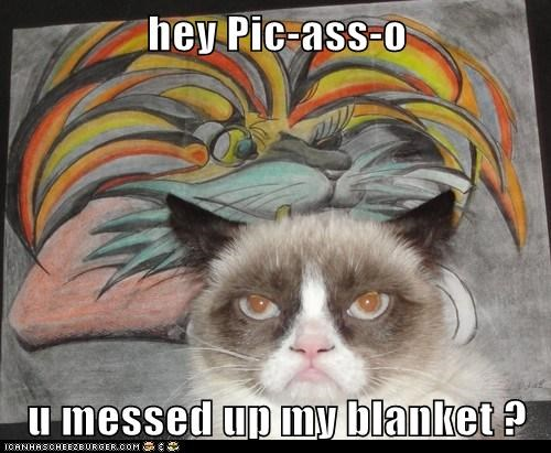 hey Pic-ass-o  u messed up my blanket ?
